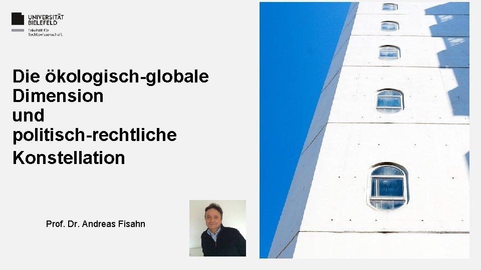 Die ökologisch-globale Dimension und politisch-rechtliche Konstellation Prof. Dr. Andreas Fisahn