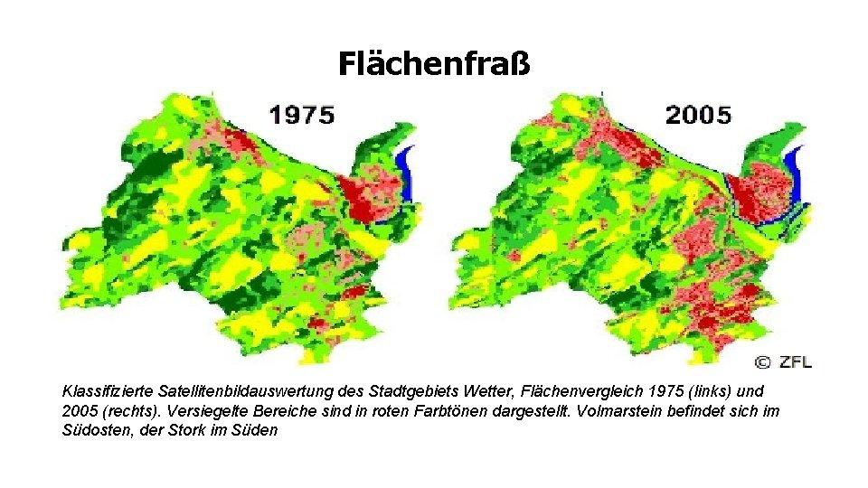 Flächenfraß Klassifizierte Satellitenbildauswertung des Stadtgebiets Wetter, Flächenvergleich 1975 (links) und 2005 (rechts). Versiegelte Bereiche