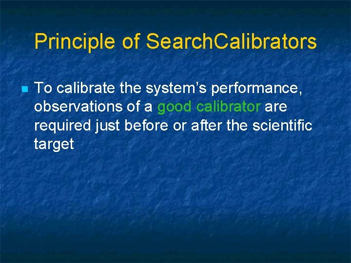 Principle of Search. Calibrators n To calibrate the system's performance, observations of a good