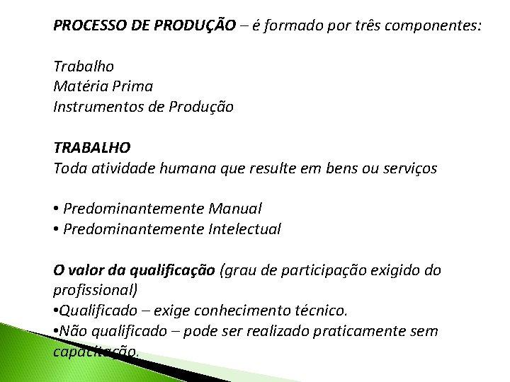 PROCESSO DE PRODUÇÃO – é formado por três componentes: Trabalho Matéria Prima Instrumentos de