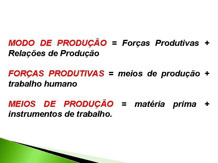 MODO DE PRODUÇÃO = Forças Produtivas + Relações de Produção FORÇAS PRODUTIVAS = meios