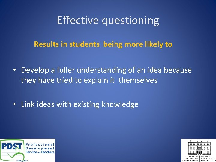 Effective questioning Results in students being more likely to • Develop a fuller understanding