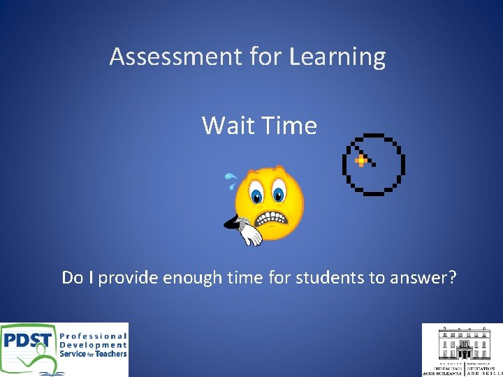Assessment for Learning Wait Time Do I provide enough time for students to answer?