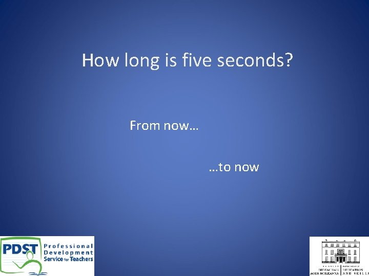 How long is five seconds? From now… …to now