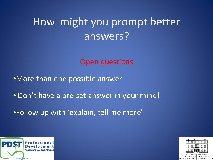 How might you prompt better answers? Open questions • More than one possible answer