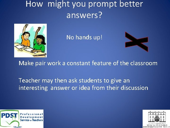 How might you prompt better answers? No hands up! Make pair work a constant