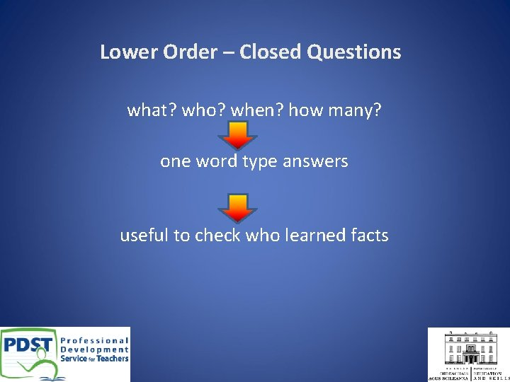 Lower Order – Closed Questions what? who? when? how many? one word type answers