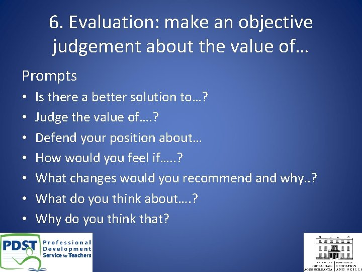 6. Evaluation: make an objective judgement about the value of… Prompts • • Is