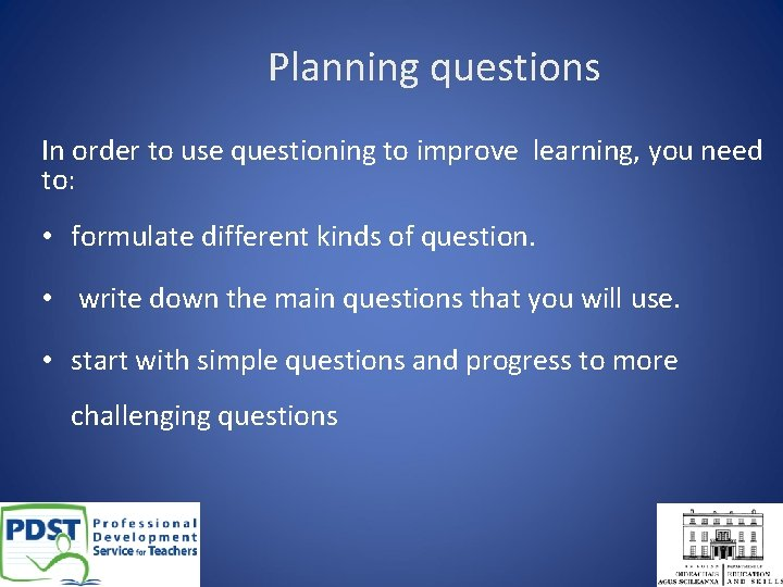 Planning questions In order to use questioning to improve learning, you need to: •