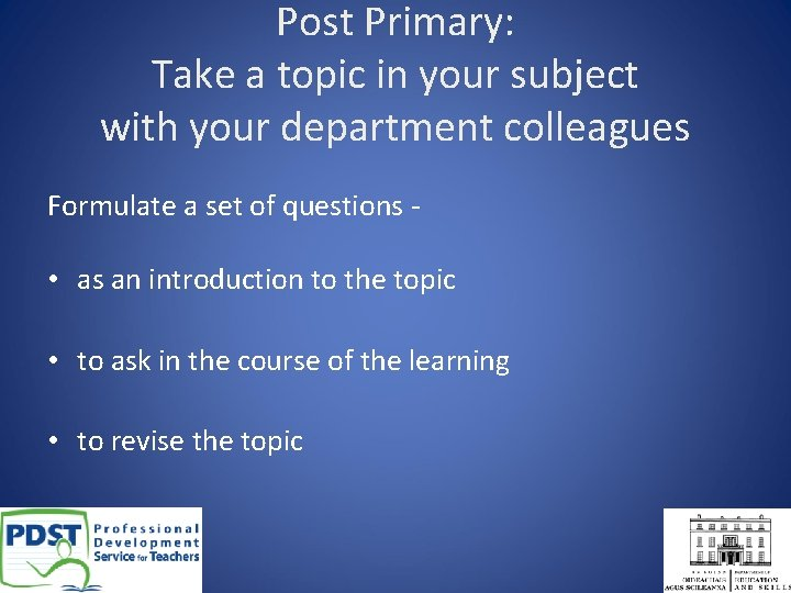 Post Primary: Take a topic in your subject with your department colleagues Formulate a