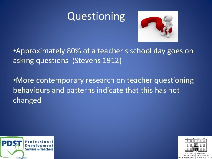 Questioning • Approximately 80% of a teacher's school day goes on asking questions (Stevens