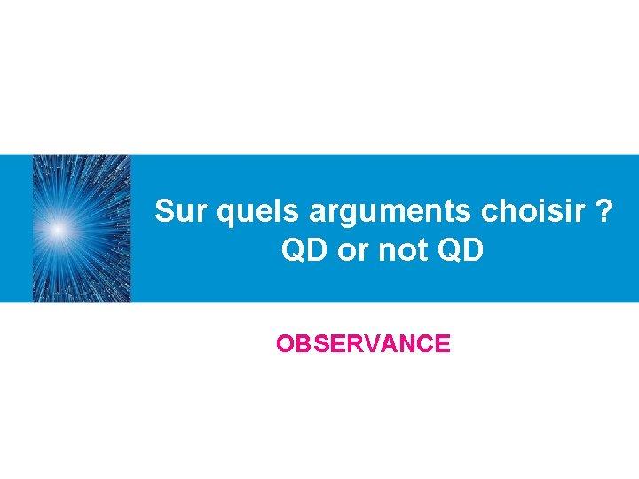 Sur quels arguments choisir ? QD or not QD OBSERVANCE