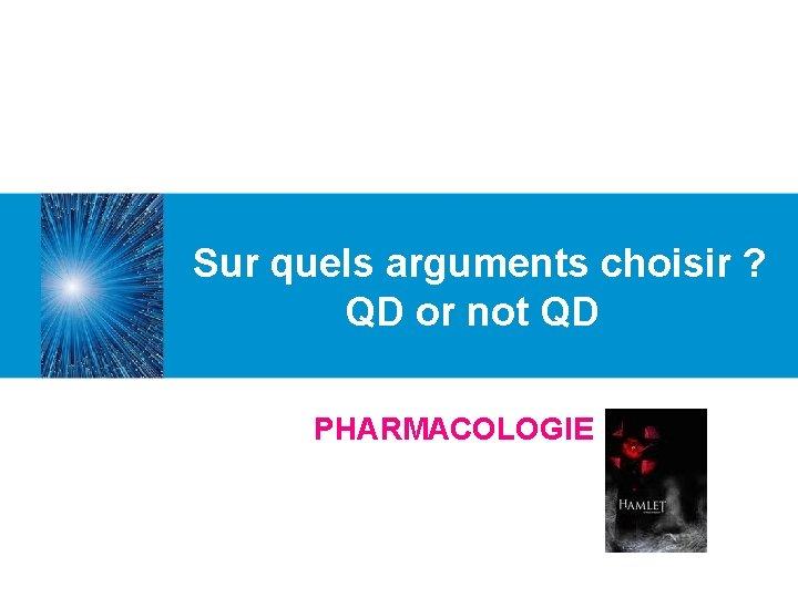 Sur quels arguments choisir ? QD or not QD PHARMACOLOGIE