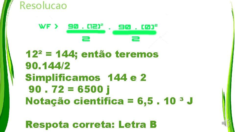 Resolucao 12² = 144; então teremos 90. 144/2 Simplificamos 144 e 2 90. 72