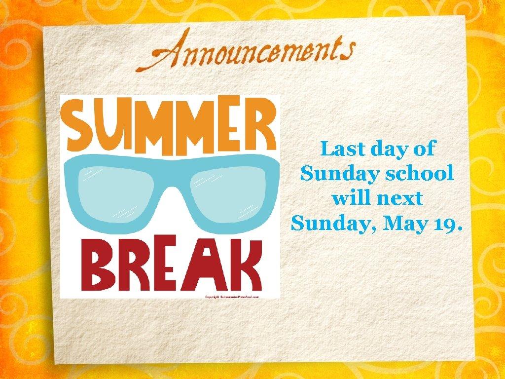 Last day of Sunday school will next Sunday, May 19.