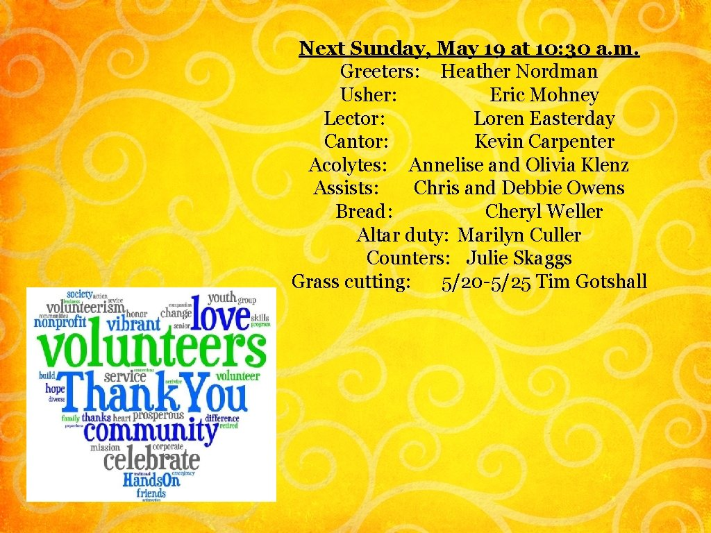 Next Sunday, May 19 at 10: 30 a. m. Greeters: Heather Nordman Usher: Eric
