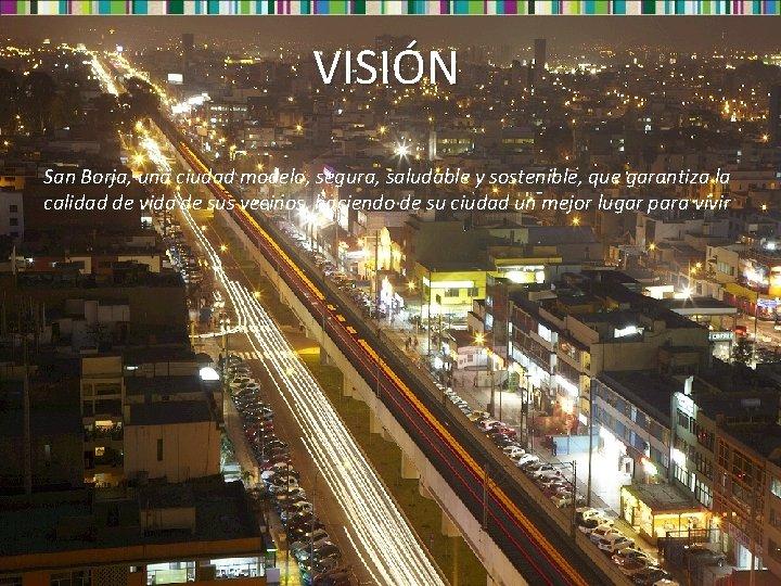 VISIÓN San Borja, una ciudad modelo, segura, saludable y sostenible, que garantiza la calidad