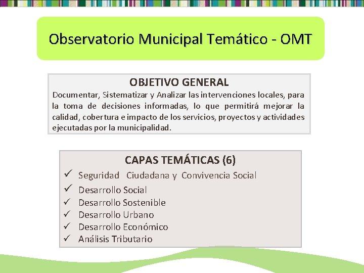 Observatorio Municipal Temático - OMT OBJETIVO GENERAL Documentar, Sistematizar y Analizar las intervenciones locales,