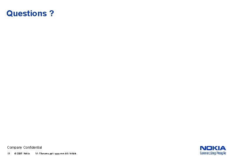 Questions ? Company Confidential 13 © 2005 Nokia V 1 -Filename. ppt / yyyy-mm-dd