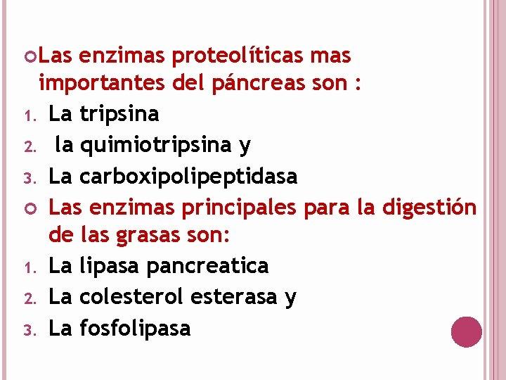 Las enzimas proteolíticas mas importantes del páncreas son : 1. La tripsina 2.