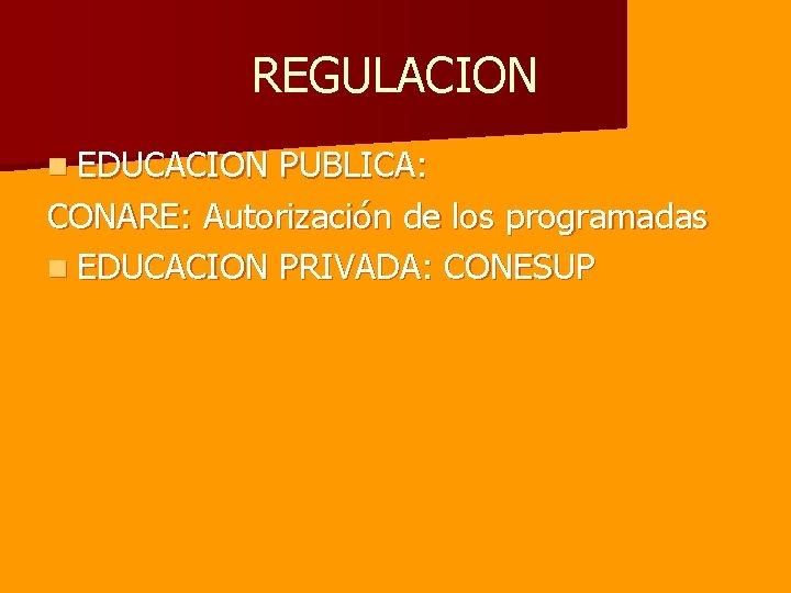 REGULACION n EDUCACION PUBLICA: CONARE: Autorización de los programadas n EDUCACION PRIVADA: CONESUP