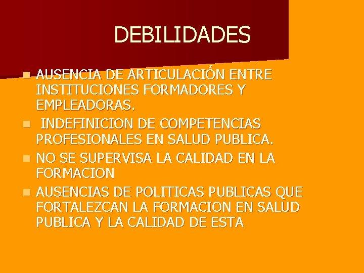 DEBILIDADES AUSENCIA DE ARTICULACIÓN ENTRE INSTITUCIONES FORMADORES Y EMPLEADORAS. n INDEFINICION DE COMPETENCIAS PROFESIONALES