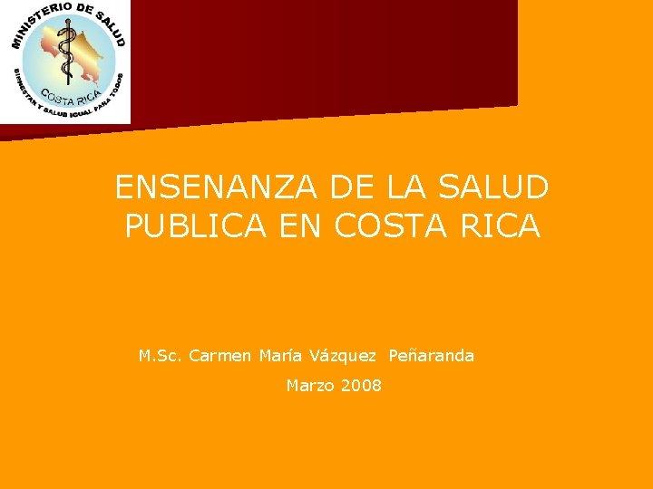 ENSENANZA DE LA SALUD PUBLICA EN COSTA RICA M. Sc. Carmen María Vázquez Peñaranda