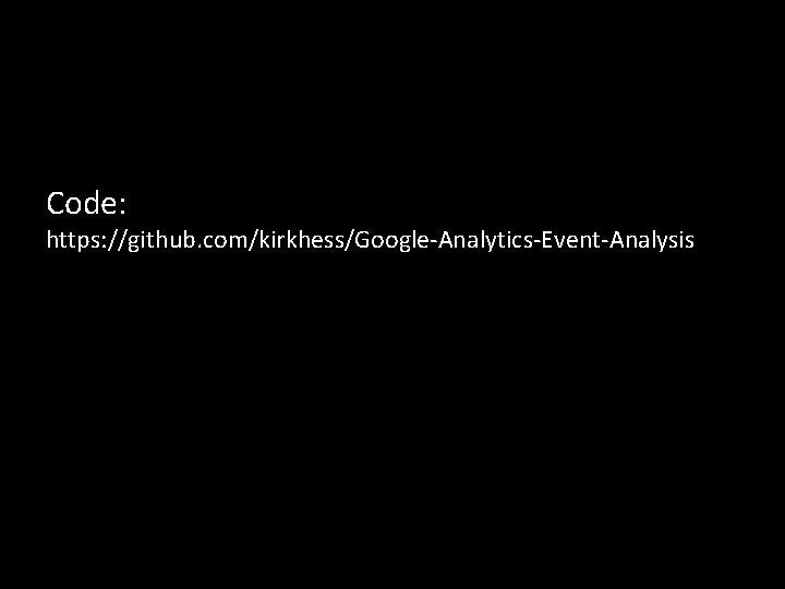Code: https: //github. com/kirkhess/Google-Analytics-Event-Analysis