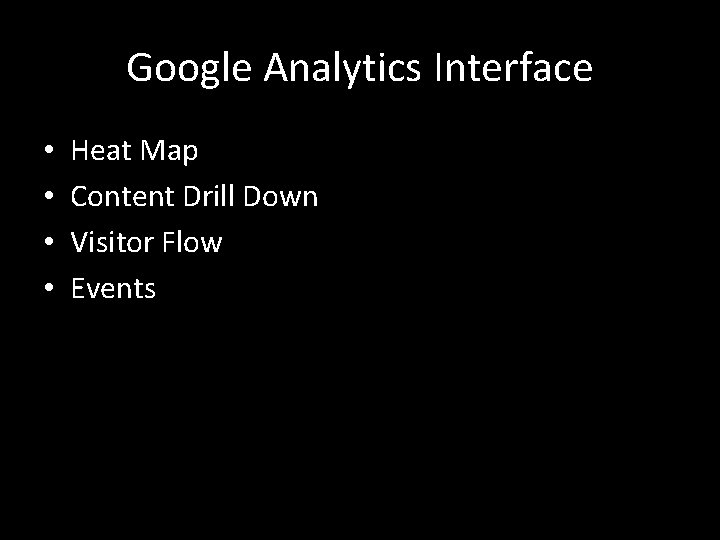 Google Analytics Interface • • Heat Map Content Drill Down Visitor Flow Events