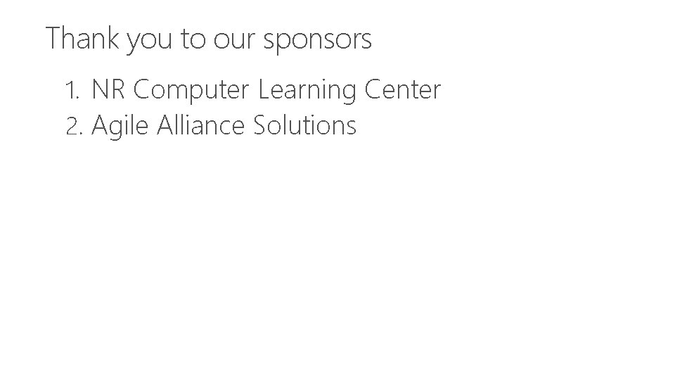 Thank you to our sponsors 1. NR Computer Learning Center 2. Agile Alliance Solutions