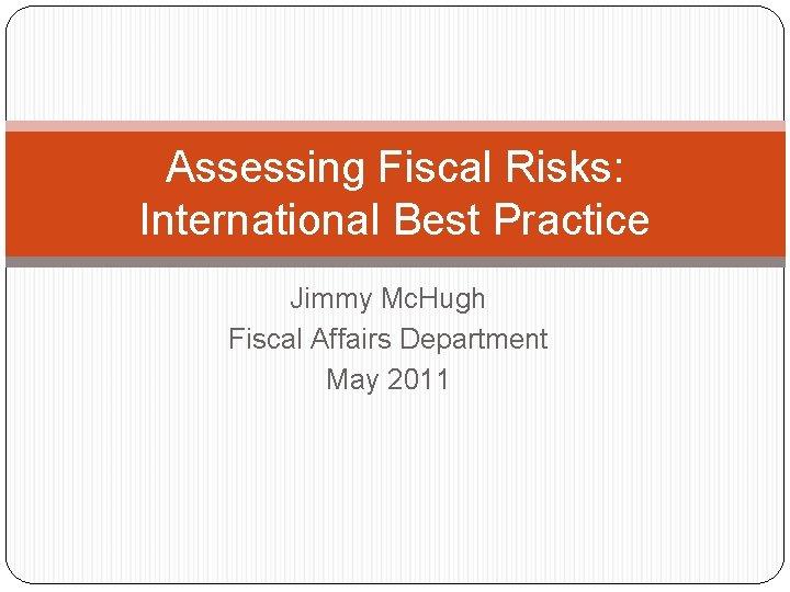 Assessing Fiscal Risks: International Best Practice Jimmy Mc. Hugh Fiscal Affairs Department May 2011