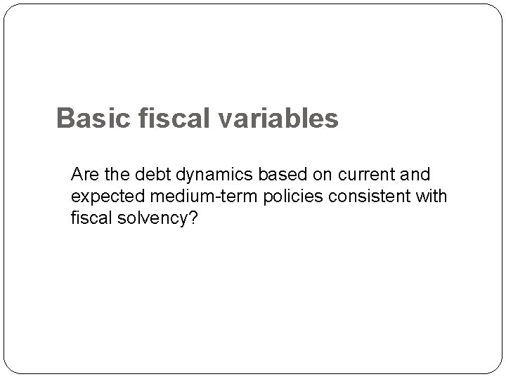 Basic fiscal variables Are the debt dynamics based on current and expected medium-term policies