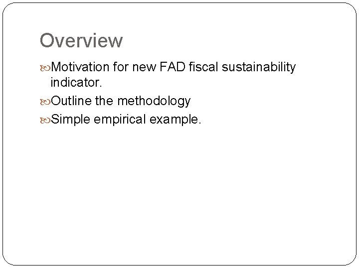 Overview Motivation for new FAD fiscal sustainability indicator. Outline the methodology Simple empirical example.