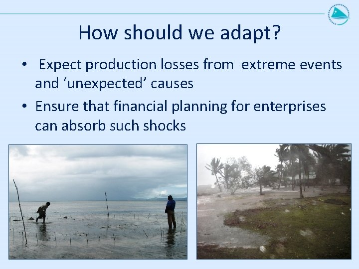 How should we adapt? • Expect production losses from extreme events and 'unexpected' causes