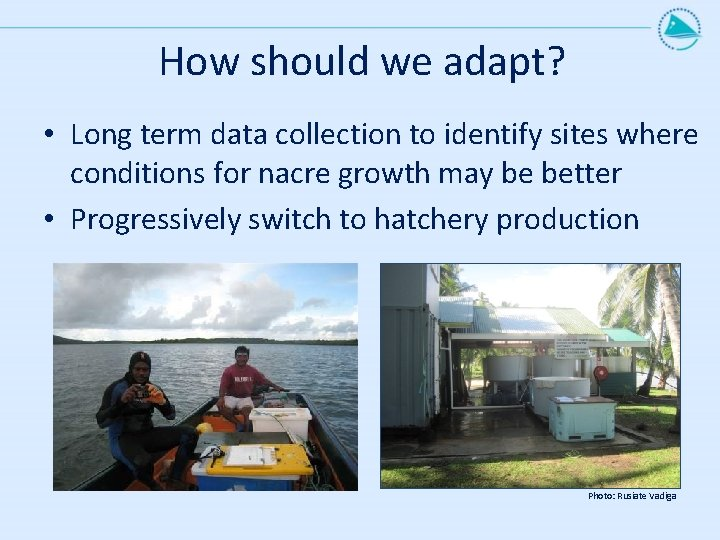 How should we adapt? • Long term data collection to identify sites where conditions