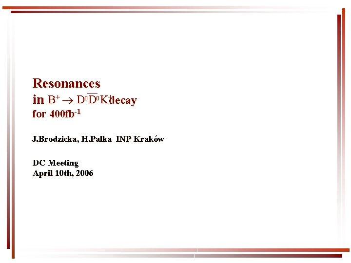 Resonances in B+ D 0 D 0 K+decay for 400 fb-1 J. Brodzicka, H.