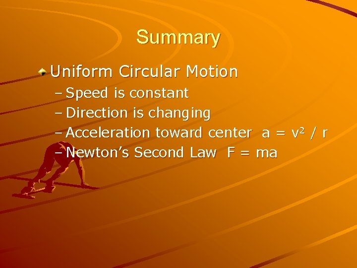Summary Uniform Circular Motion – Speed is constant – Direction is changing – Acceleration
