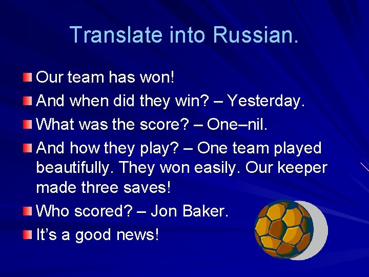 Translate into Russian. Our team has won! And when did they win? – Yesterday.