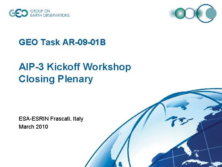 GEO Task AR-09 -01 B AIP-3 Kickoff Workshop Closing Plenary ESA-ESRIN Frascati, Italy March