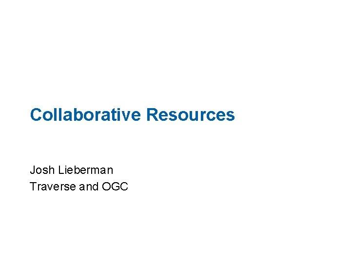 Collaborative Resources Josh Lieberman Traverse and OGC