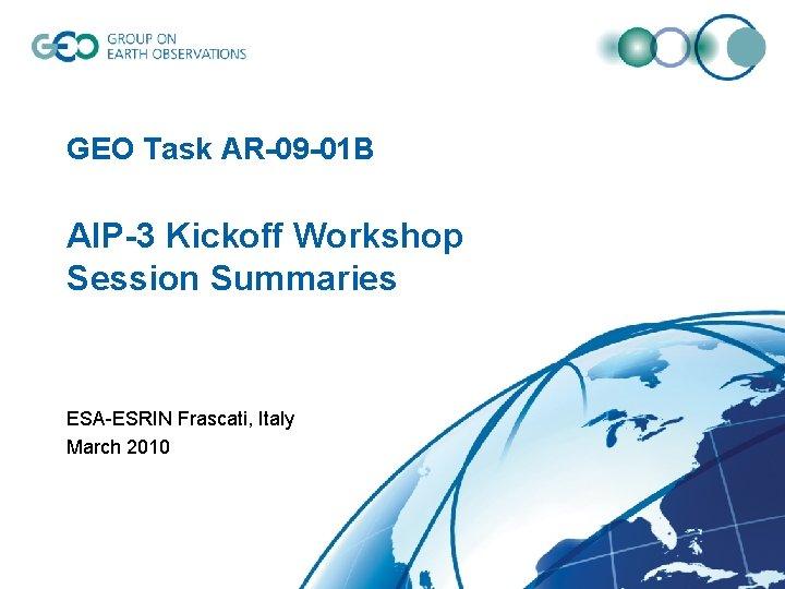 GEO Task AR-09 -01 B AIP-3 Kickoff Workshop Session Summaries ESA-ESRIN Frascati, Italy March