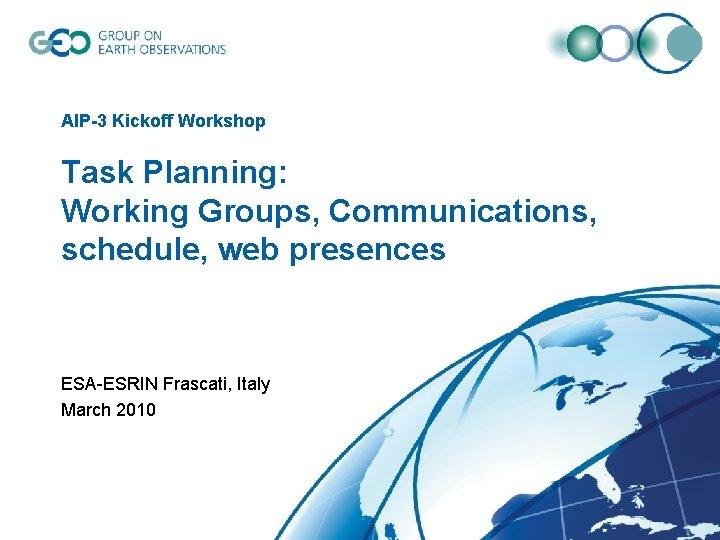 AIP-3 Kickoff Workshop Task Planning: Working Groups, Communications, schedule, web presences ESA-ESRIN Frascati, Italy