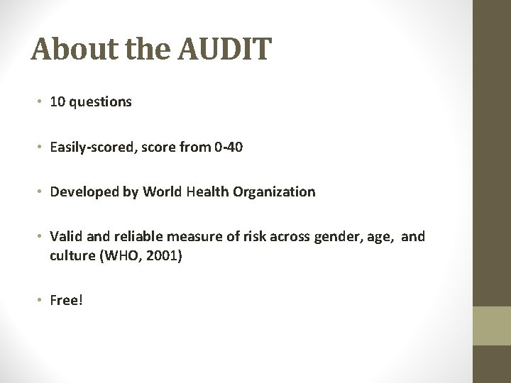 About the AUDIT • 10 questions • Easily-scored, score from 0 -40 • Developed