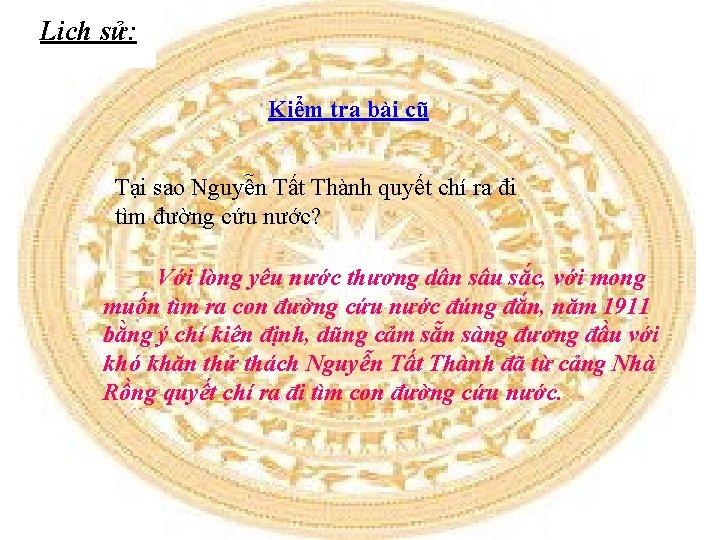 Lịch sử: Kiểm tra bài cũ Tại sao Nguyễn Tất Thành quyết chí ra