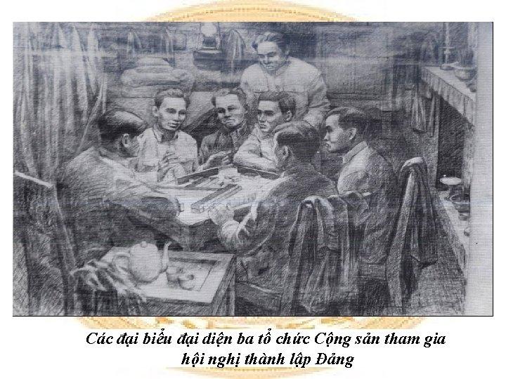 Các đại biểu đại diện ba tổ chức Cộng sản tham gia hội nghị