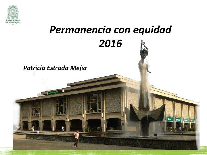 Permanencia con equidad 2016 Patricia Estrada Mejía