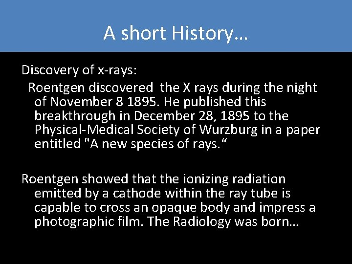 A short History… Discovery of x-rays: Roentgen discovered the X rays during the night