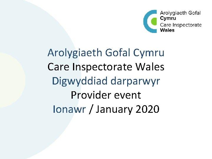 Arolygiaeth Gofal Cymru Care Inspectorate Wales Digwyddiad darparwyr Provider event Ionawr / January 2020