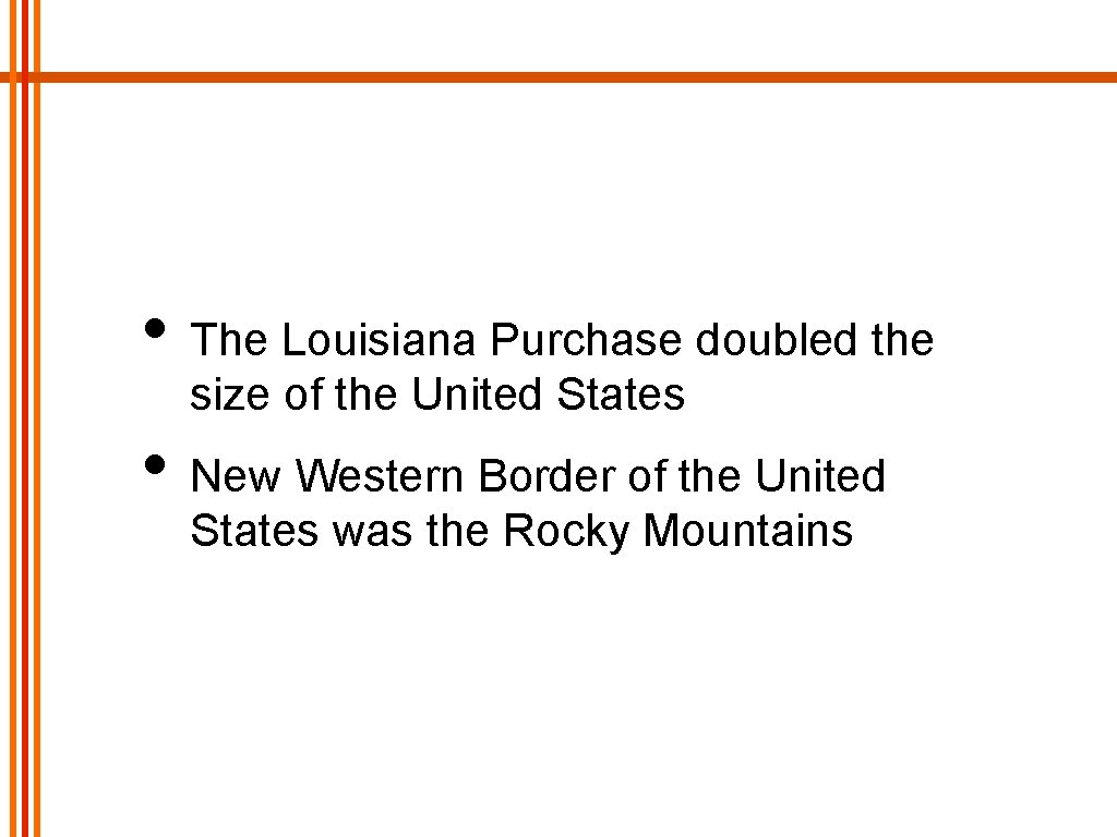 • The Louisiana Purchase doubled the size of the United States • New