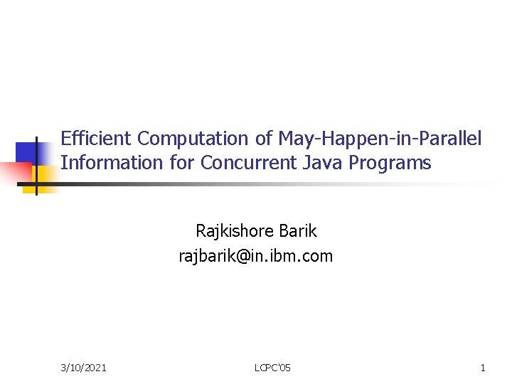 Efficient Computation of May-Happen-in-Parallel Information for Concurrent Java Programs Rajkishore Barik rajbarik@in. ibm. com
